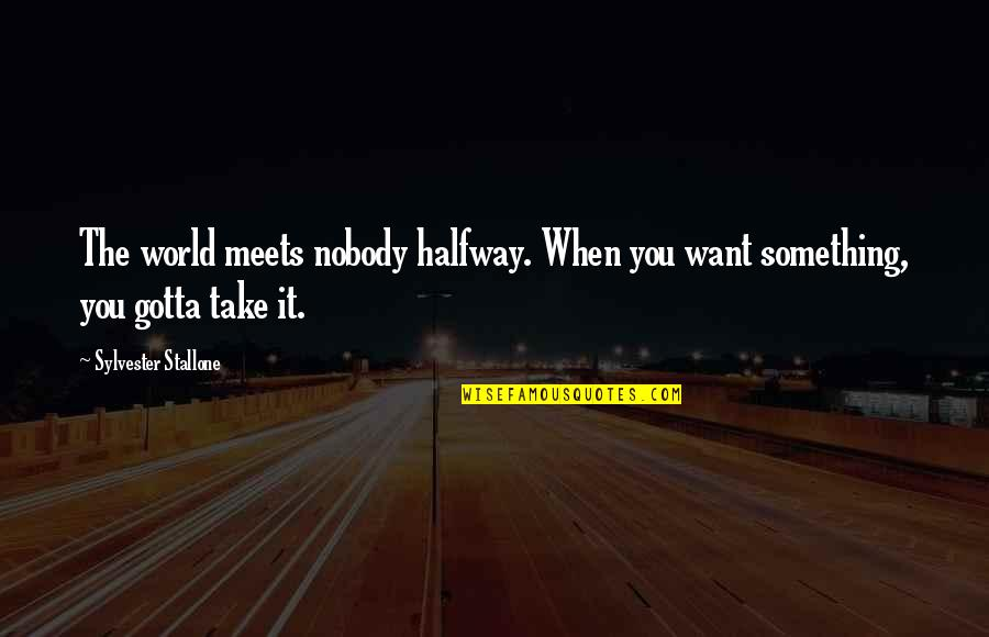 You've Gotta Want It Quotes By Sylvester Stallone: The world meets nobody halfway. When you want