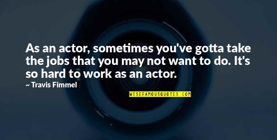 You've Gotta Want It Quotes By Travis Fimmel: As an actor, sometimes you've gotta take the