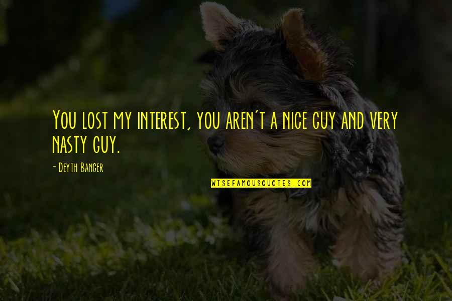 You've Lost Interest Quotes By Deyth Banger: You lost my interest, you aren't a nice