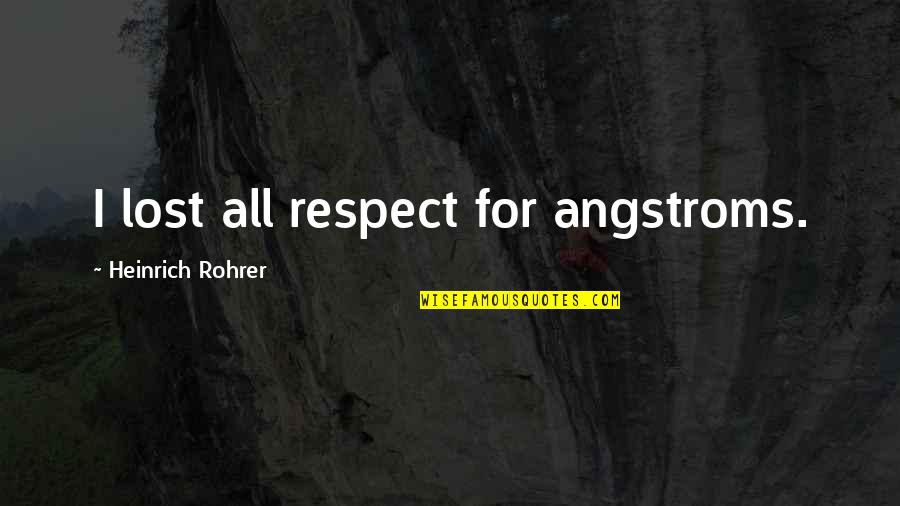 You've Lost My Respect Quotes By Heinrich Rohrer: I lost all respect for angstroms.