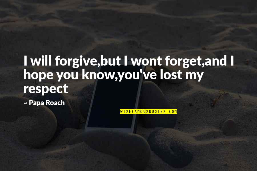 You've Lost My Respect Quotes By Papa Roach: I will forgive,but I wont forget,and I hope