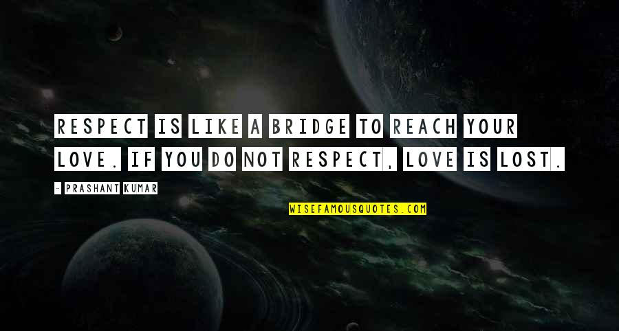 You've Lost My Respect Quotes By Prashant Kumar: Respect is like a bridge to reach your