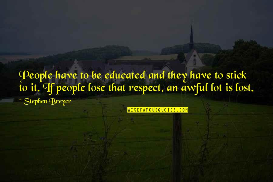 You've Lost My Respect Quotes By Stephen Breyer: People have to be educated and they have