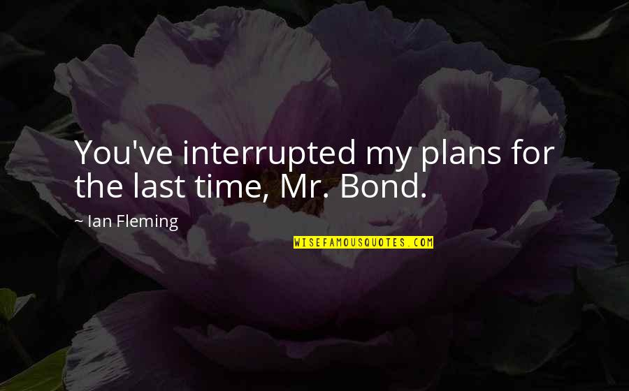 You've Quotes By Ian Fleming: You've interrupted my plans for the last time,