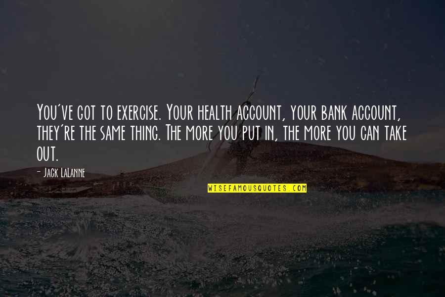You've Quotes By Jack LaLanne: You've got to exercise. Your health account, your