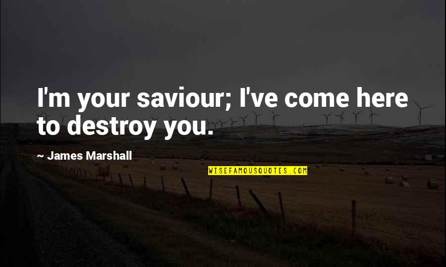 You've Quotes By James Marshall: I'm your saviour; I've come here to destroy