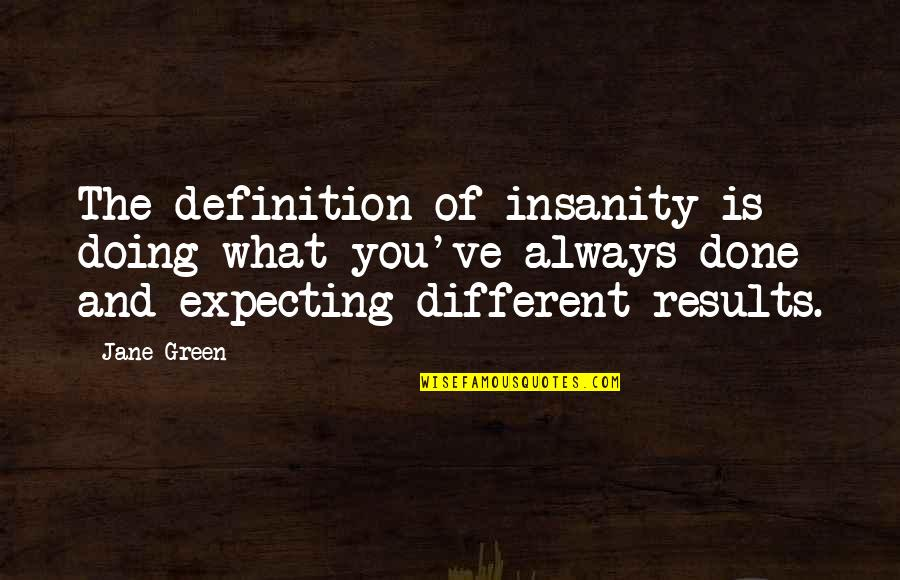 You've Quotes By Jane Green: The definition of insanity is doing what you've