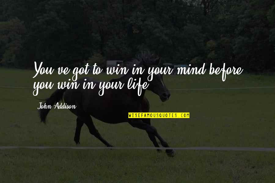 You've Quotes By John Addison: You've got to win in your mind before