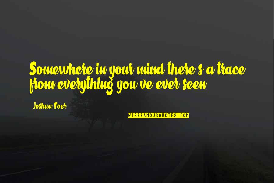 You've Quotes By Joshua Foer: Somewhere in your mind there's a trace from