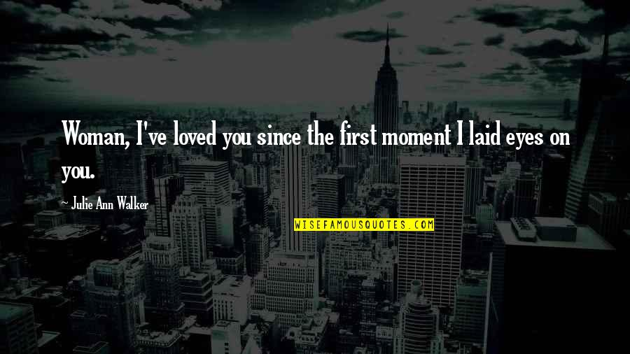 You've Quotes By Julie Ann Walker: Woman, I've loved you since the first moment