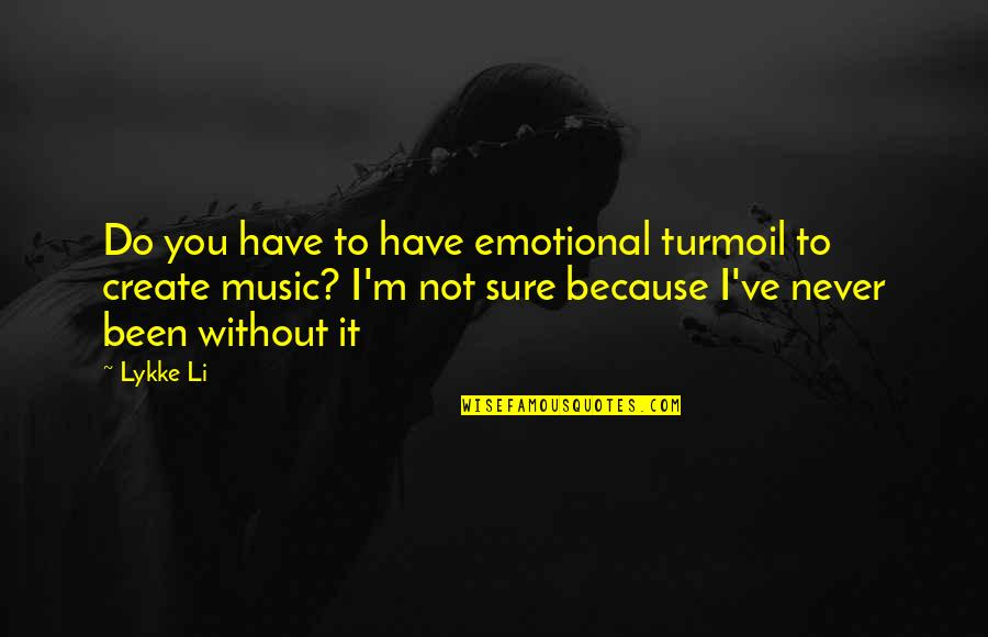 You've Quotes By Lykke Li: Do you have to have emotional turmoil to