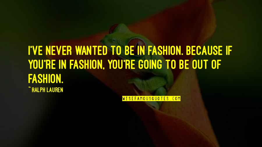 You've Quotes By Ralph Lauren: I've never wanted to be in fashion. Because