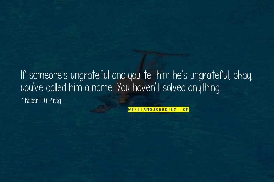 You've Quotes By Robert M. Pirsig: If someone's ungrateful and you tell him he's