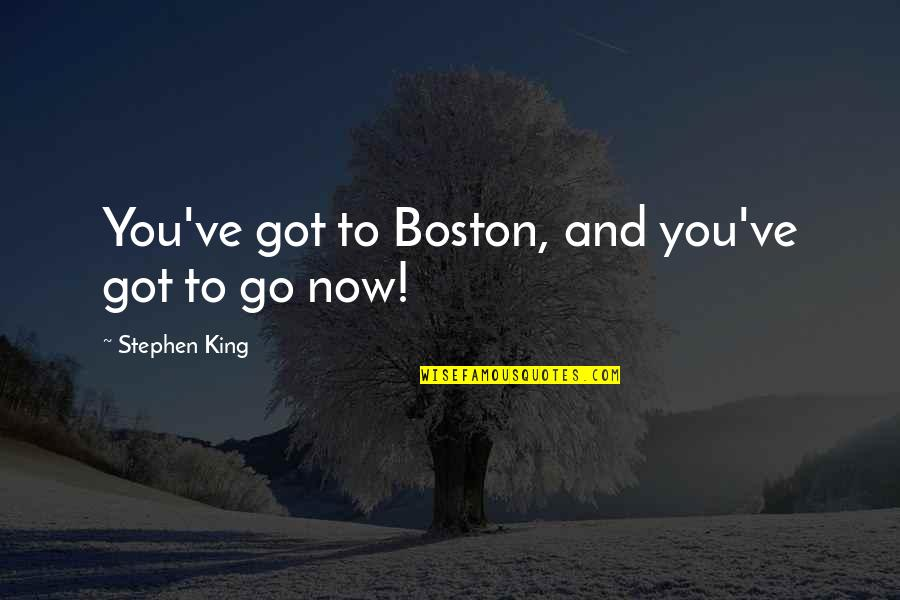 You've Quotes By Stephen King: You've got to Boston, and you've got to
