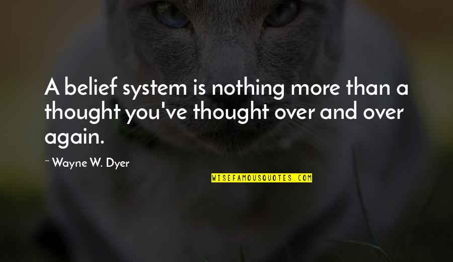 You've Quotes By Wayne W. Dyer: A belief system is nothing more than a