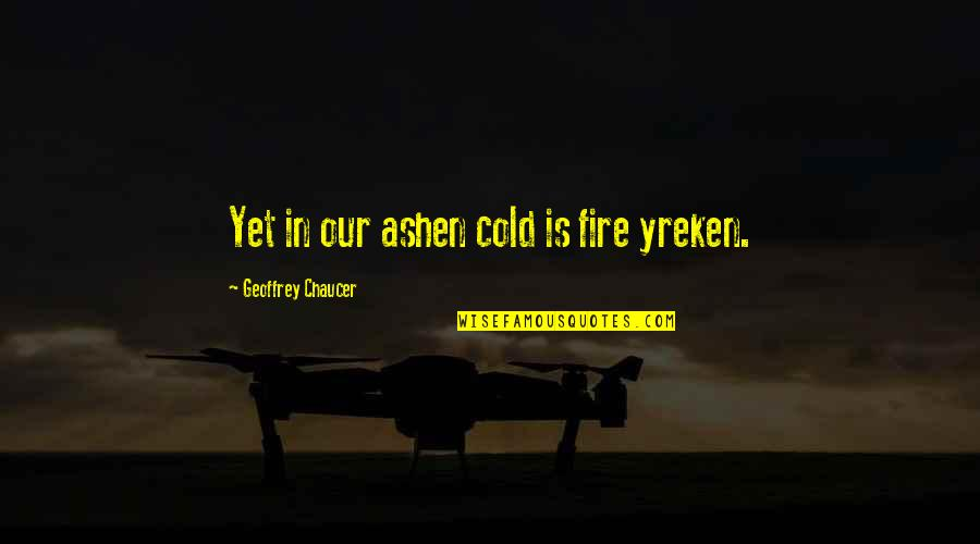 Yreken Quotes By Geoffrey Chaucer: Yet in our ashen cold is fire yreken.