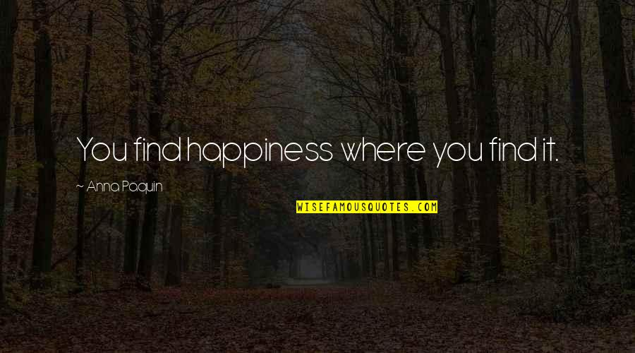 Ys Rajasekhara Reddy Quotes By Anna Paquin: You find happiness where you find it.