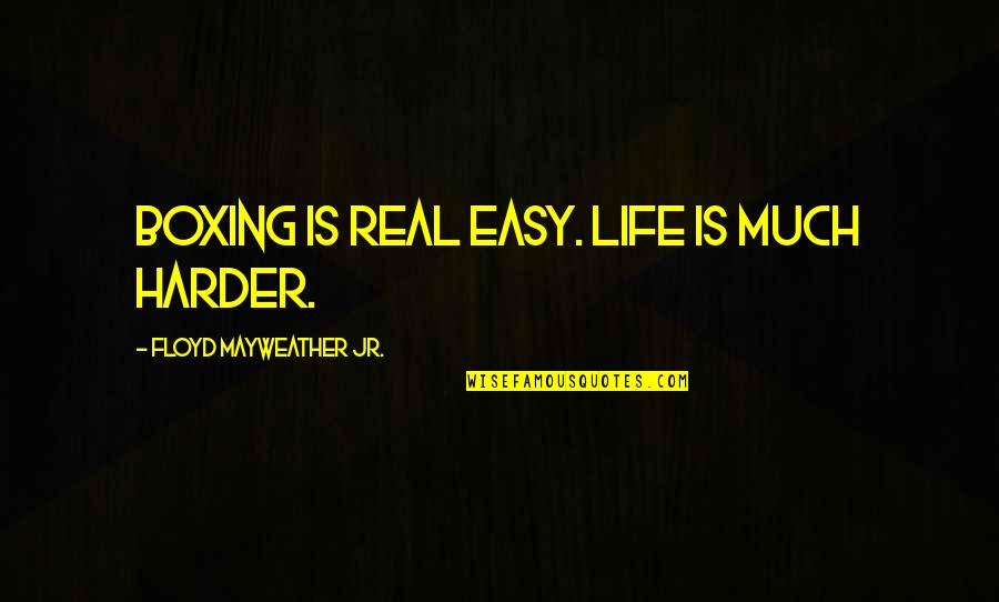 Ys Rajasekhara Reddy Quotes By Floyd Mayweather Jr.: Boxing is real easy. Life is much harder.