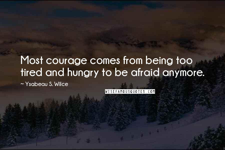 Ysabeau S. Wilce quotes: Most courage comes from being too tired and hungry to be afraid anymore.