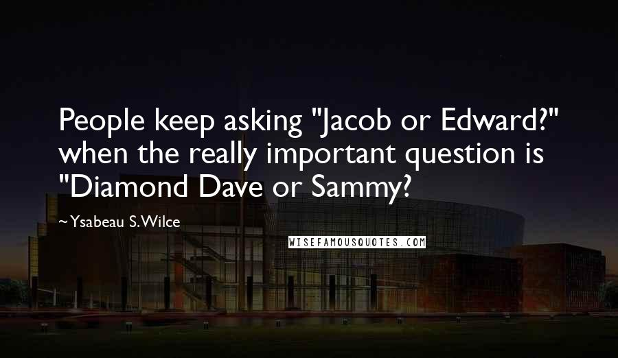 """Ysabeau S. Wilce quotes: People keep asking """"Jacob or Edward?"""" when the really important question is """"Diamond Dave or Sammy?"""