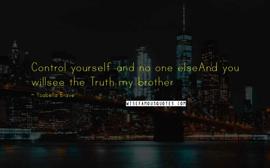 Ysabella Brave quotes: Control yourself and no one elseAnd you willsee the Truth my brother