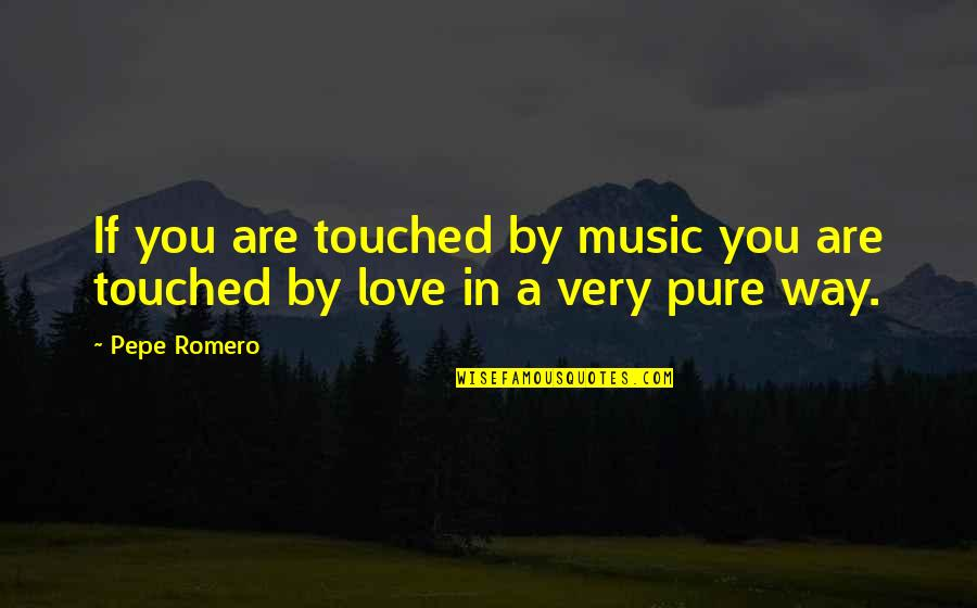 Ysgramor Quotes By Pepe Romero: If you are touched by music you are