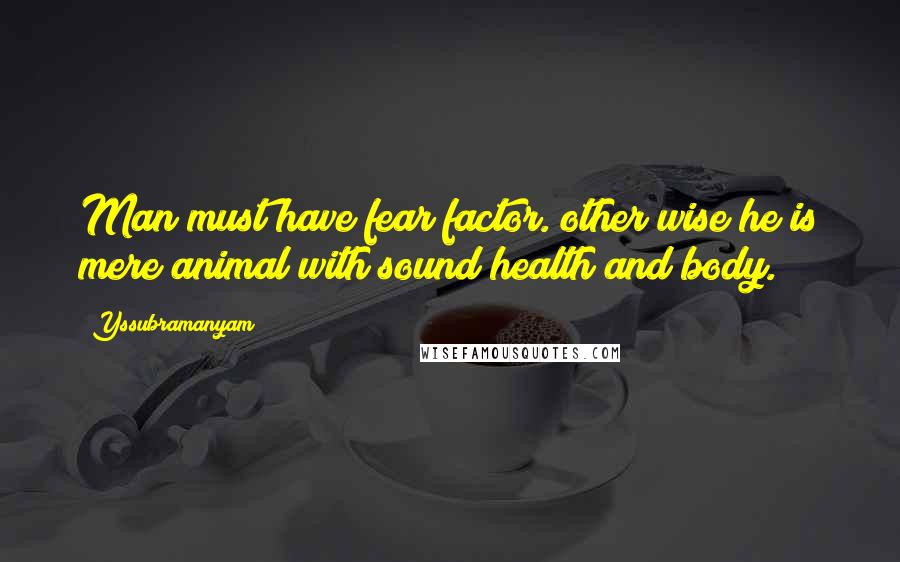 Yssubramanyam quotes: Man must have fear factor. other wise he is mere animal with sound health and body.