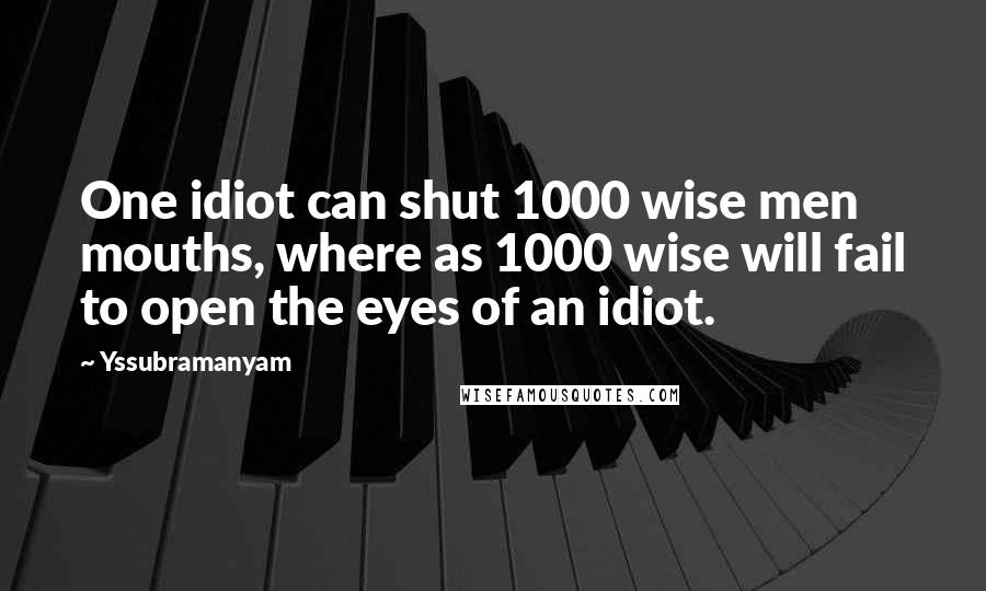 Yssubramanyam quotes: One idiot can shut 1000 wise men mouths, where as 1000 wise will fail to open the eyes of an idiot.
