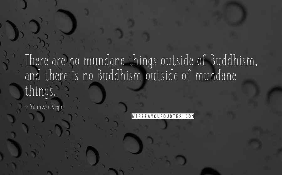 Yuanwu Keqin quotes: There are no mundane things outside of Buddhism, and there is no Buddhism outside of mundane things.