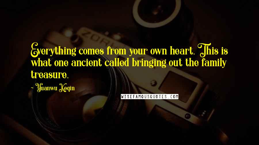 Yuanwu Keqin quotes: Everything comes from your own heart. This is what one ancient called bringing out the family treasure.