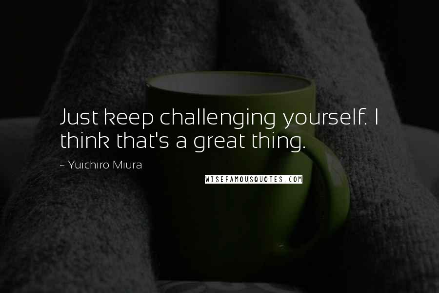 Yuichiro Miura quotes: Just keep challenging yourself. I think that's a great thing.