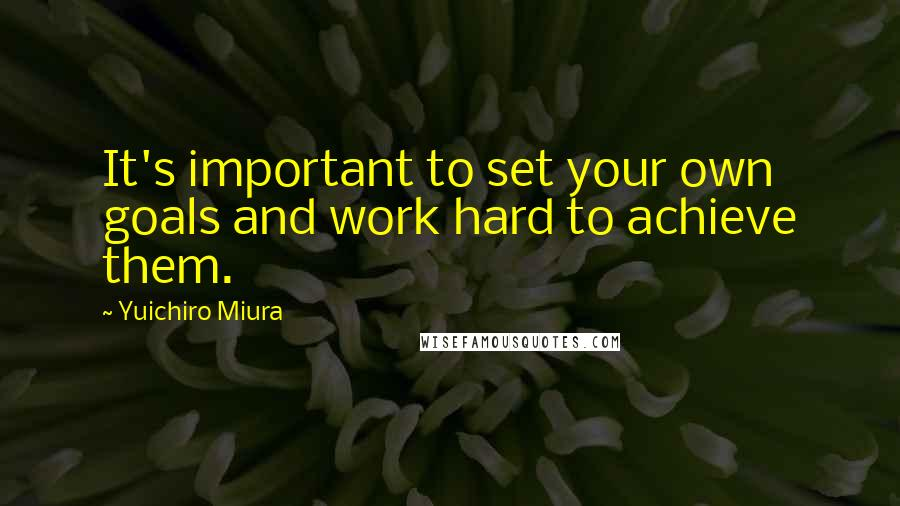 Yuichiro Miura quotes: It's important to set your own goals and work hard to achieve them.