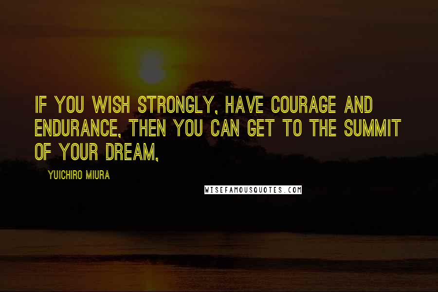 Yuichiro Miura quotes: If you wish strongly, have courage and endurance, then you can get to the summit of your dream,
