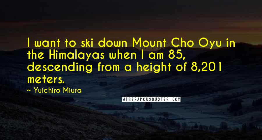 Yuichiro Miura quotes: I want to ski down Mount Cho Oyu in the Himalayas when I am 85, descending from a height of 8,201 meters.