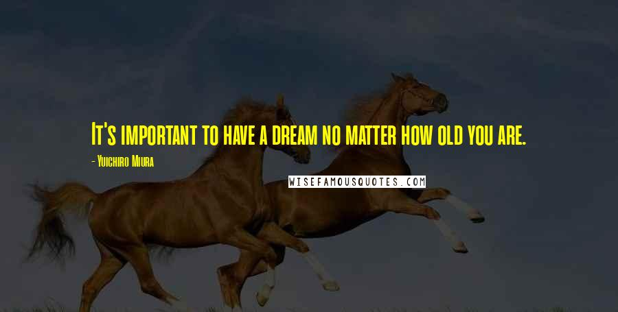 Yuichiro Miura quotes: It's important to have a dream no matter how old you are.