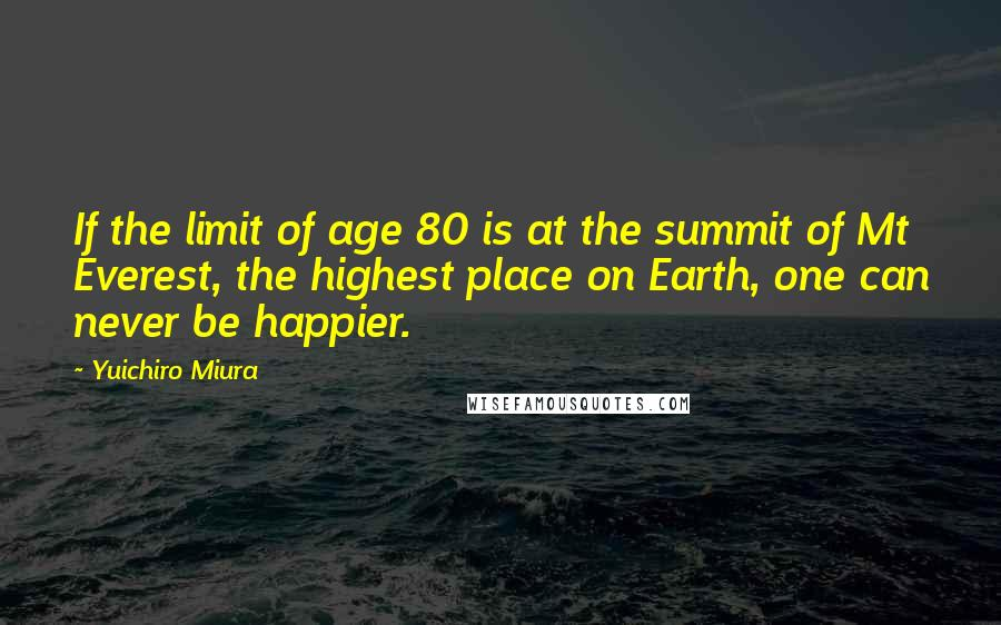 Yuichiro Miura quotes: If the limit of age 80 is at the summit of Mt Everest, the highest place on Earth, one can never be happier.