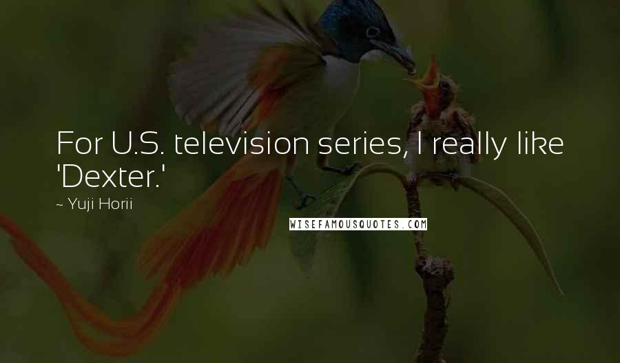 Yuji Horii quotes: For U.S. television series, I really like 'Dexter.'