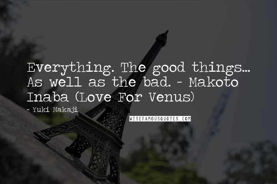 Yuki Nakaji quotes: Everything. The good things... As well as the bad. - Makoto Inaba (Love For Venus)