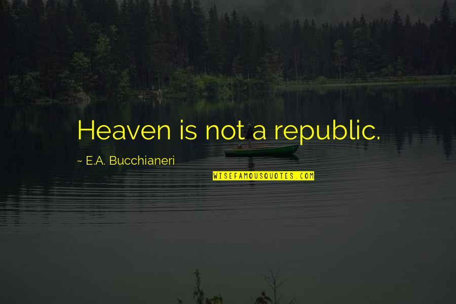 Yukimura Quotes By E.A. Bucchianeri: Heaven is not a republic.