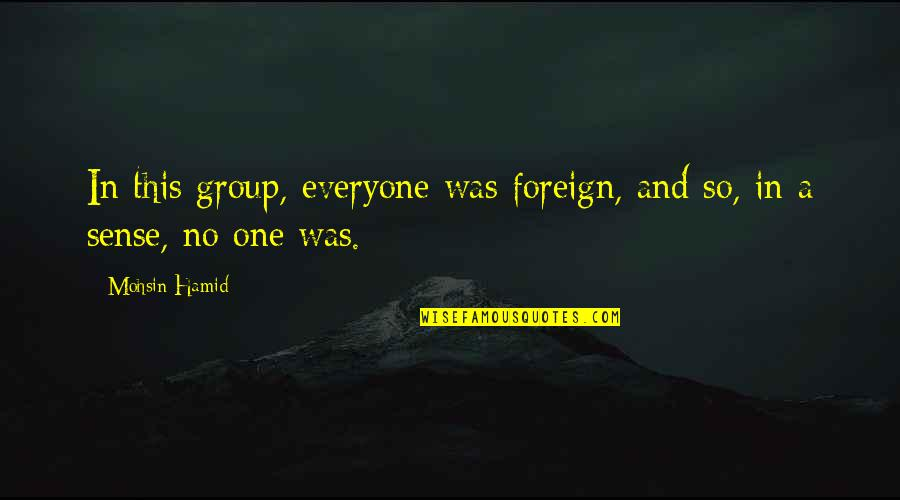 Yukimura Quotes By Mohsin Hamid: In this group, everyone was foreign, and so,