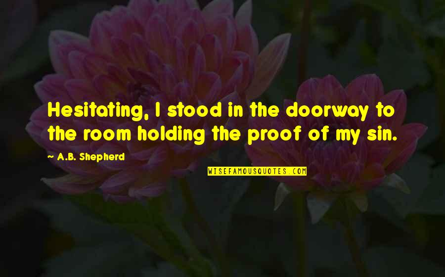 Yung Feeling Na Crush Quotes By A.B. Shepherd: Hesitating, I stood in the doorway to the