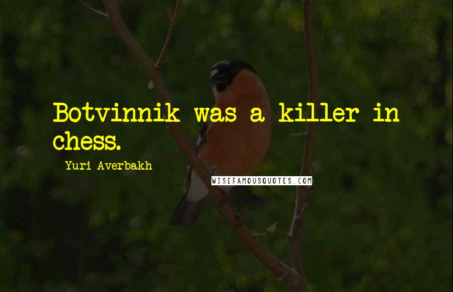 Yuri Averbakh quotes: Botvinnik was a killer in chess.