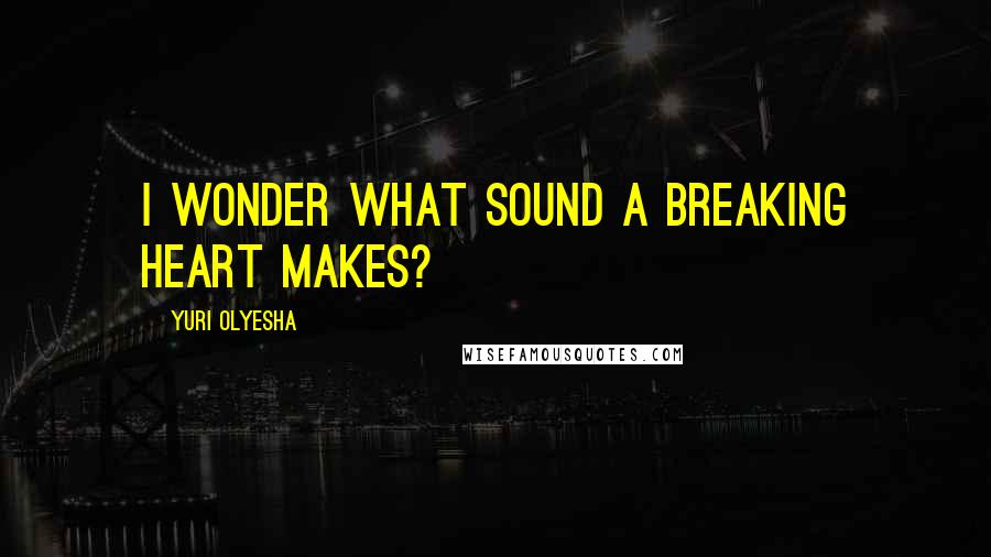 Yuri Olyesha quotes: I wonder what sound a breaking heart makes?