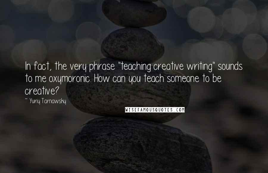 "Yuriy Tarnawsky quotes: In fact, the very phrase ""teaching creative writing"" sounds to me oxymoronic. How can you teach someone to be creative?"