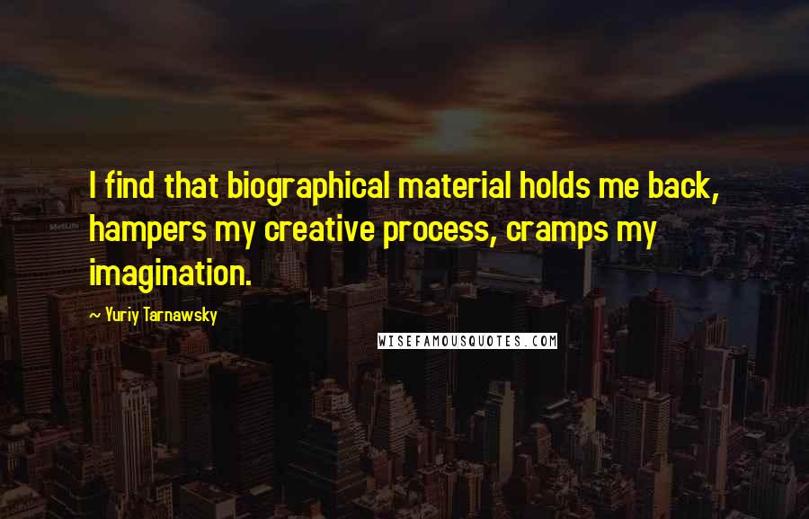 Yuriy Tarnawsky quotes: I find that biographical material holds me back, hampers my creative process, cramps my imagination.