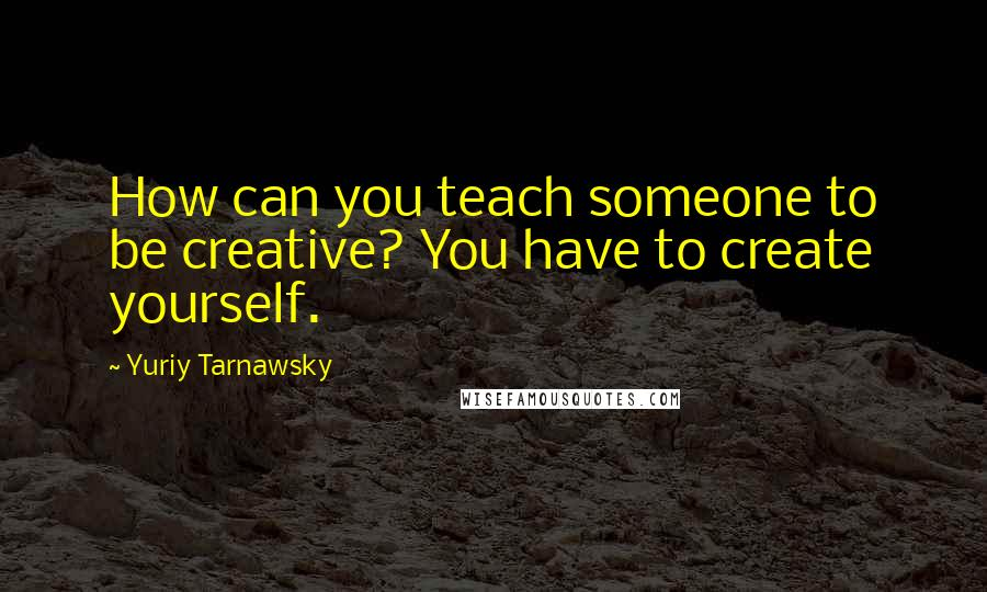 Yuriy Tarnawsky quotes: How can you teach someone to be creative? You have to create yourself.