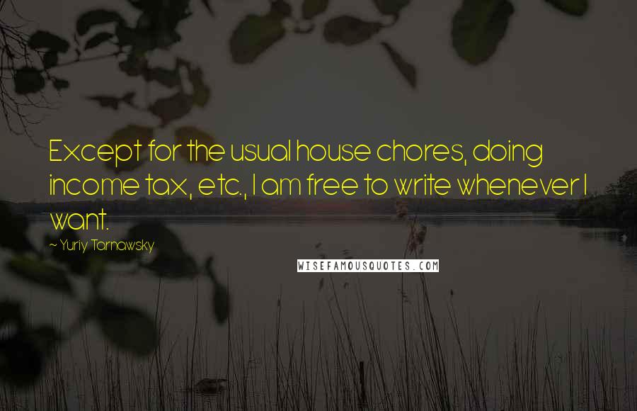 Yuriy Tarnawsky quotes: Except for the usual house chores, doing income tax, etc., I am free to write whenever I want.