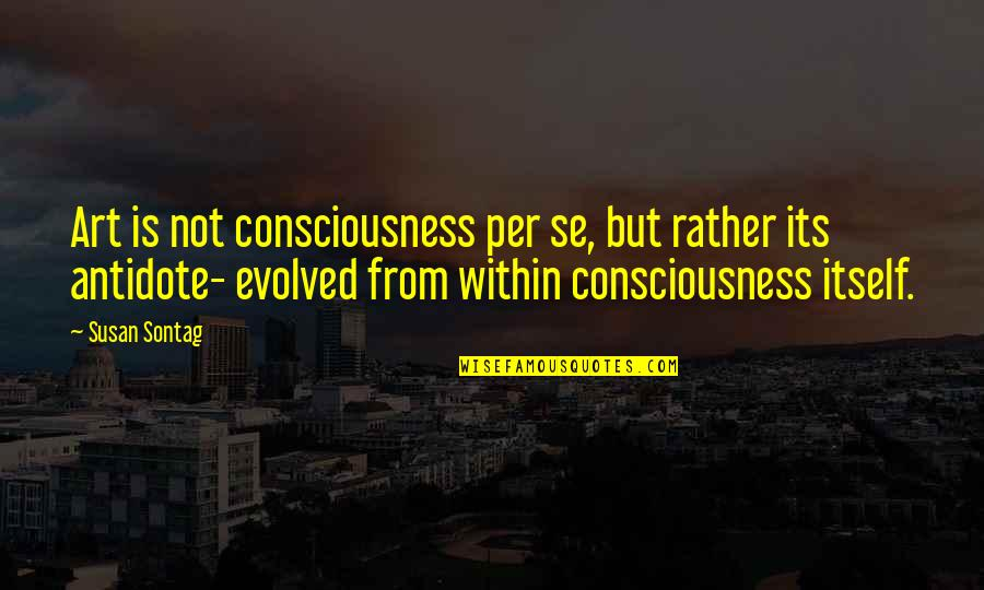 Yusai Sakai Quotes By Susan Sontag: Art is not consciousness per se, but rather
