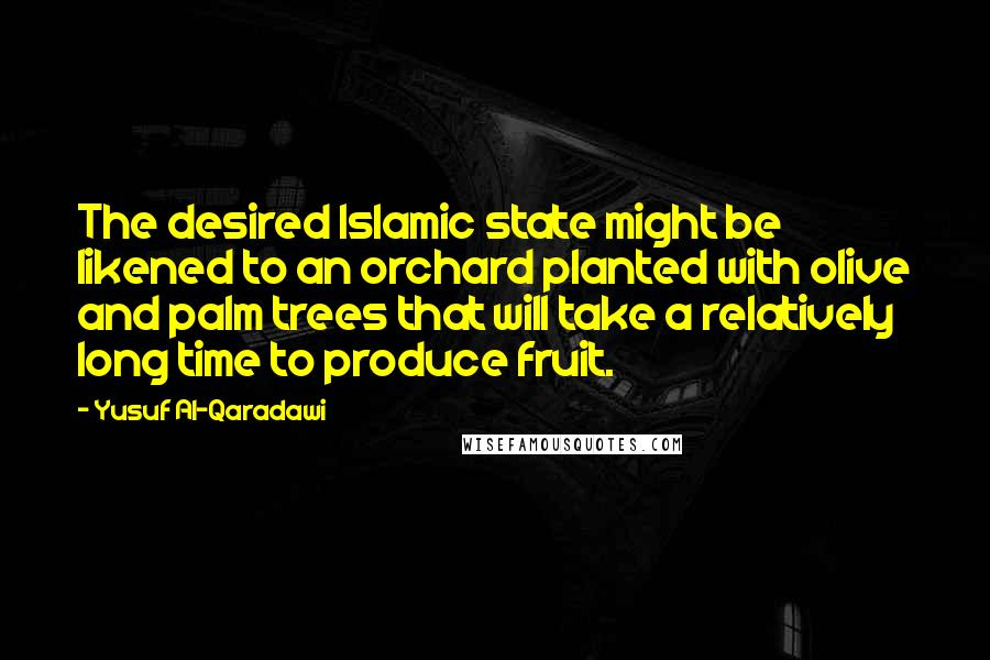Yusuf Al-Qaradawi quotes: The desired Islamic state might be likened to an orchard planted with olive and palm trees that will take a relatively long time to produce fruit.