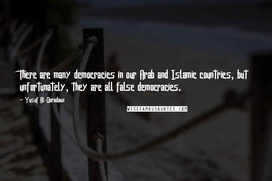 Yusuf Al-Qaradawi quotes: There are many democracies in our Arab and Islamic countries, but unfortunately, they are all false democracies.